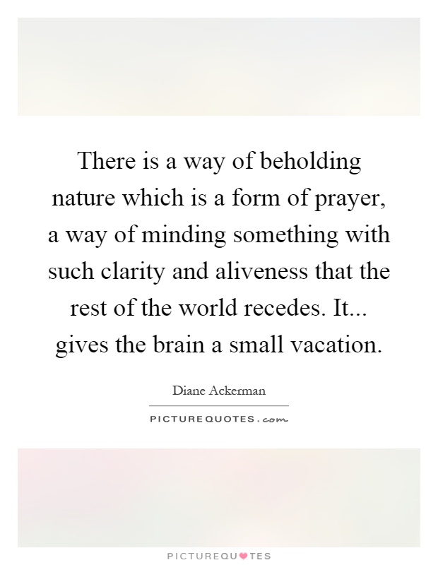 There is a way of beholding nature which is a form of prayer, a way of minding something with such clarity and aliveness that the rest of the world recedes. It... gives the brain a small vacation Picture Quote #1