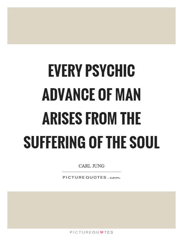 Every psychic advance of man arises from the suffering of the soul Picture Quote #1