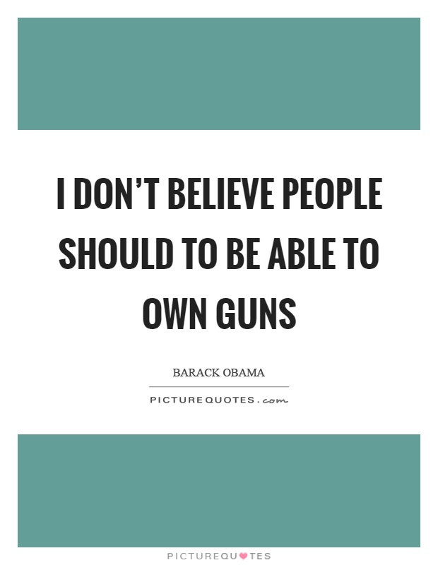 I don't believe people should to be able to own guns Picture Quote #1