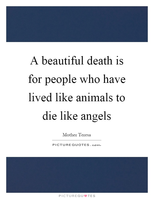 A beautiful death is for people who have lived like animals to die like angels Picture Quote #1
