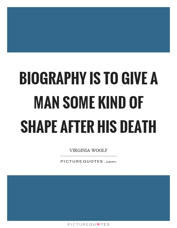 Biography is to give a man some kind of shape after his death Picture Quote #1