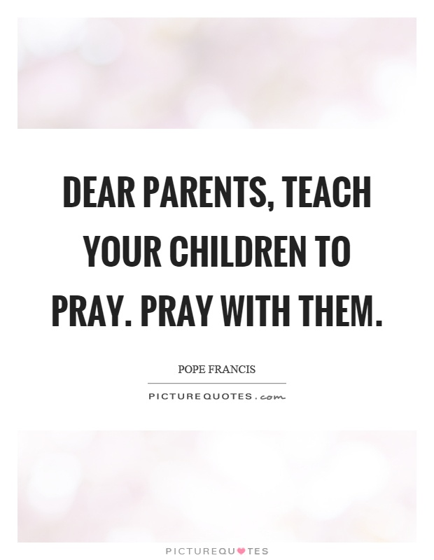 Dear parents, teach your children to pray. Pray with them Picture Quote #1