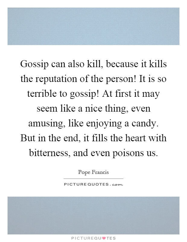 Gossip can also kill, because it kills the reputation of the person! It is so terrible to gossip! At first it may seem like a nice thing, even amusing, like enjoying a candy. But in the end, it fills the heart with bitterness, and even poisons us Picture Quote #1