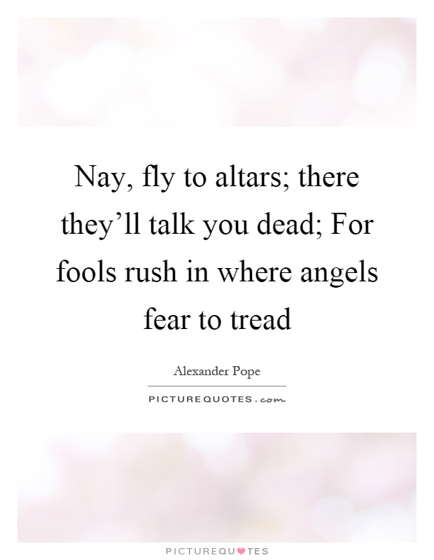 Nay, fly to altars; there they'll talk you dead; For fools rush in where angels fear to tread Picture Quote #1