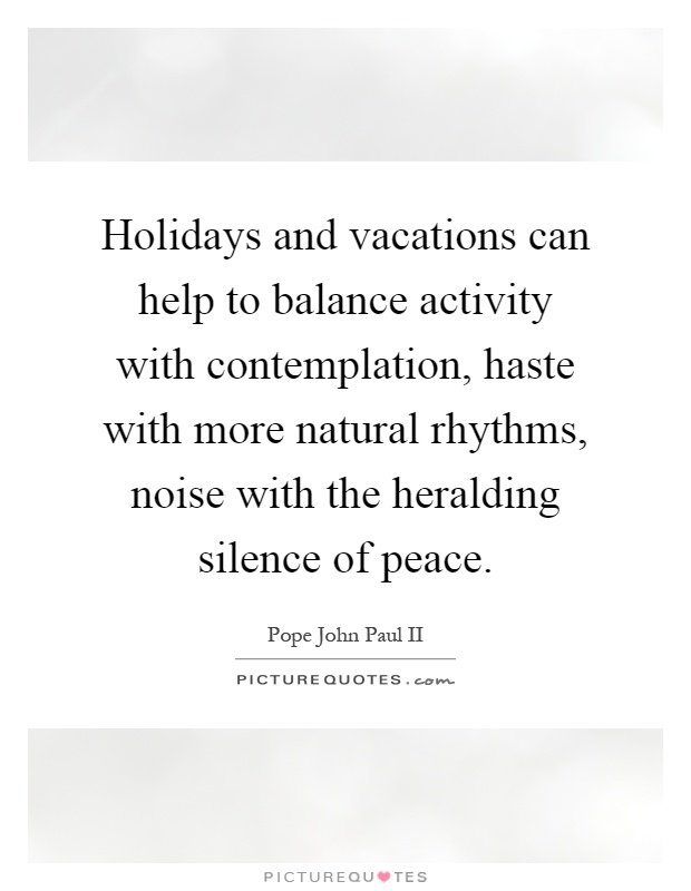 Holidays and vacations can help to balance activity with contemplation, haste with more natural rhythms, noise with the heralding silence of peace Picture Quote #1