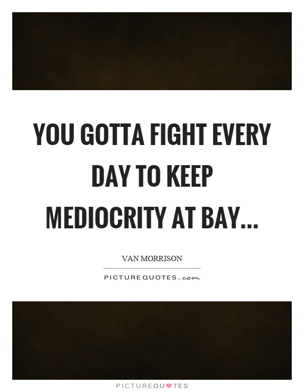You gotta fight every day to keep mediocrity at bay Picture Quote #1