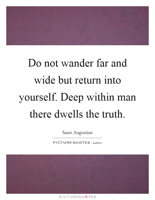 Do not wander far and wide but return into yourself deep within man