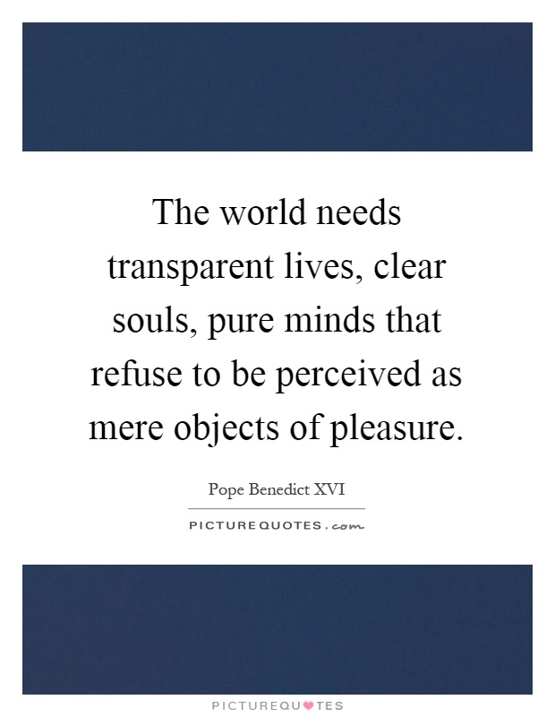 The world needs transparent lives, clear souls, pure minds that refuse to be perceived as mere objects of pleasure Picture Quote #1