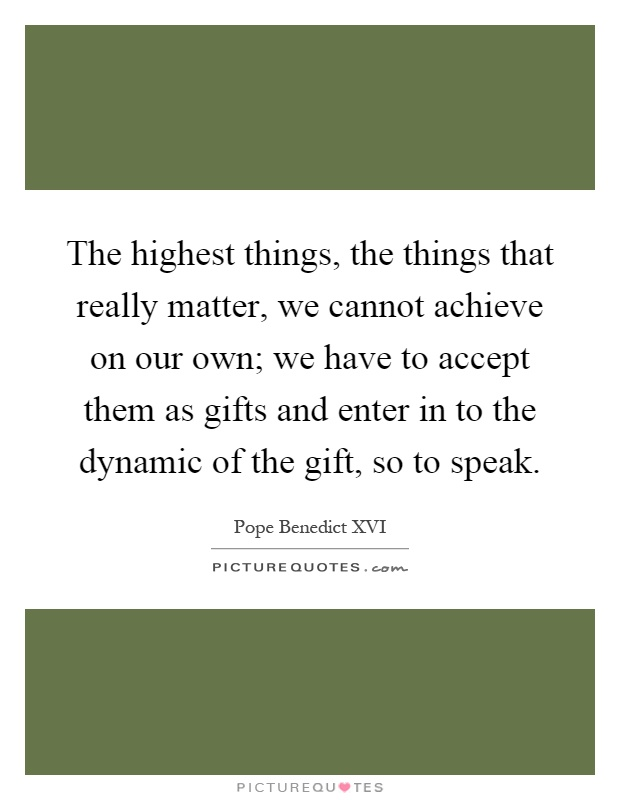 The highest things, the things that really matter, we cannot achieve on our own; we have to accept them as gifts and enter in to the dynamic of the gift, so to speak Picture Quote #1