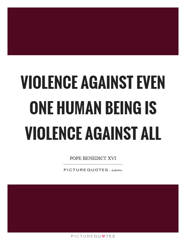 Violence against even one human being is violence against all Picture Quote #1