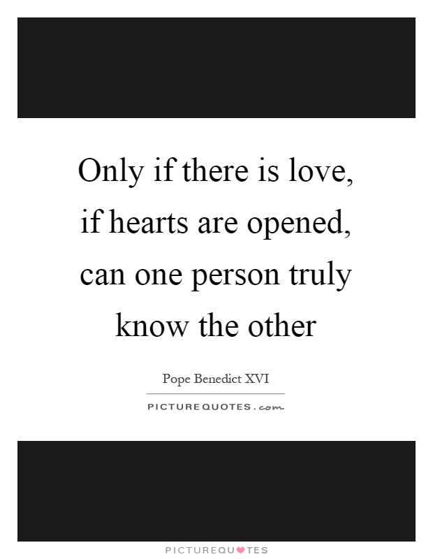 Only if there is love, if hearts are opened, can one person truly know the other Picture Quote #1