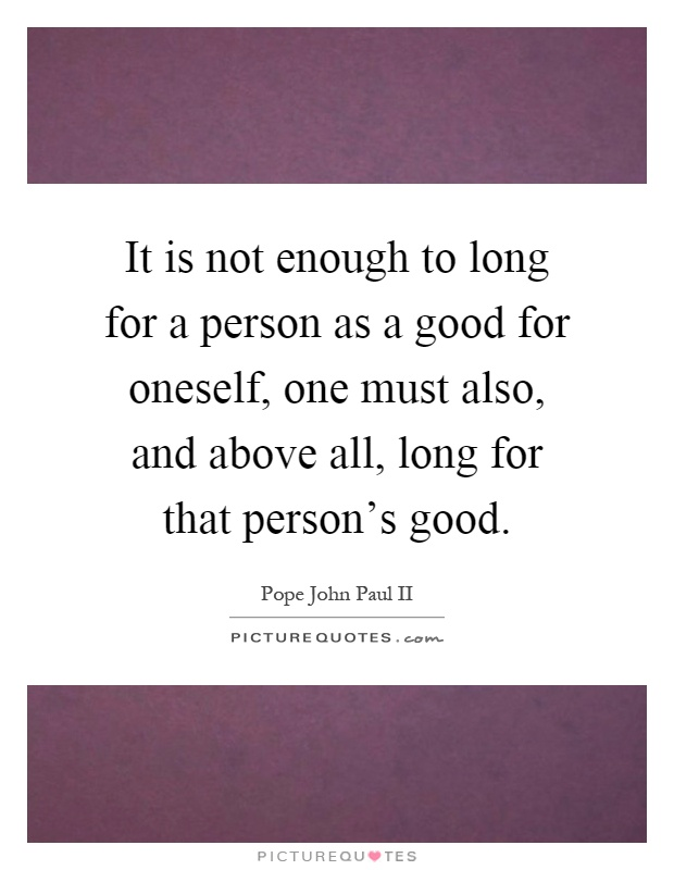 It is not enough to long for a person as a good for oneself, one must also, and above all, long for that person's good Picture Quote #1