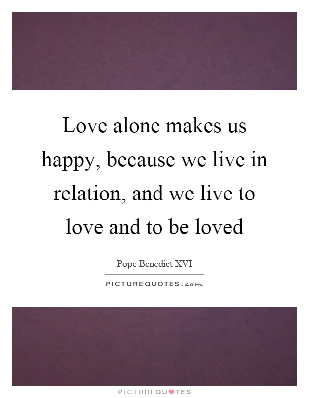 Love alone makes us happy, because we live in relation, and we live to love and to be loved Picture Quote #1