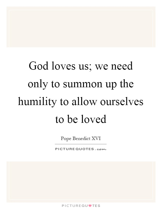God loves us; we need only to summon up the humility to allow ourselves to be loved Picture Quote #1