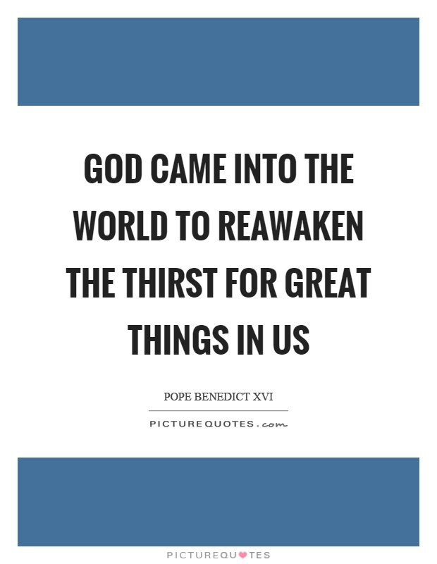 God came into the world to reawaken the thirst for great things in us Picture Quote #1