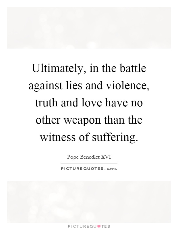 Ultimately, in the battle against lies and violence, truth and love have no other weapon than the witness of suffering Picture Quote #1