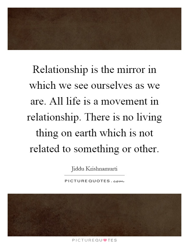 Relationship is the mirror in which we see ourselves as we are. All life is a movement in relationship. There is no living thing on earth which is not related to something or other Picture Quote #1