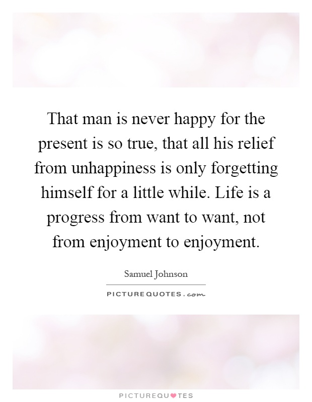 That man is never happy for the present is so true, that all his relief from unhappiness is only forgetting himself for a little while. Life is a progress from want to want, not from enjoyment to enjoyment Picture Quote #1