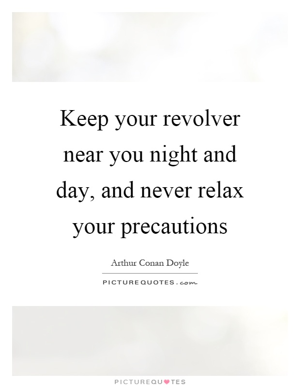 Keep your revolver near you night and day, and never relax your precautions Picture Quote #1
