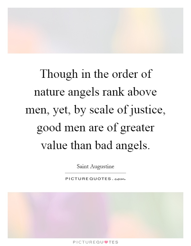 Though in the order of nature angels rank above men, yet, by scale of justice, good men are of greater value than bad angels Picture Quote #1