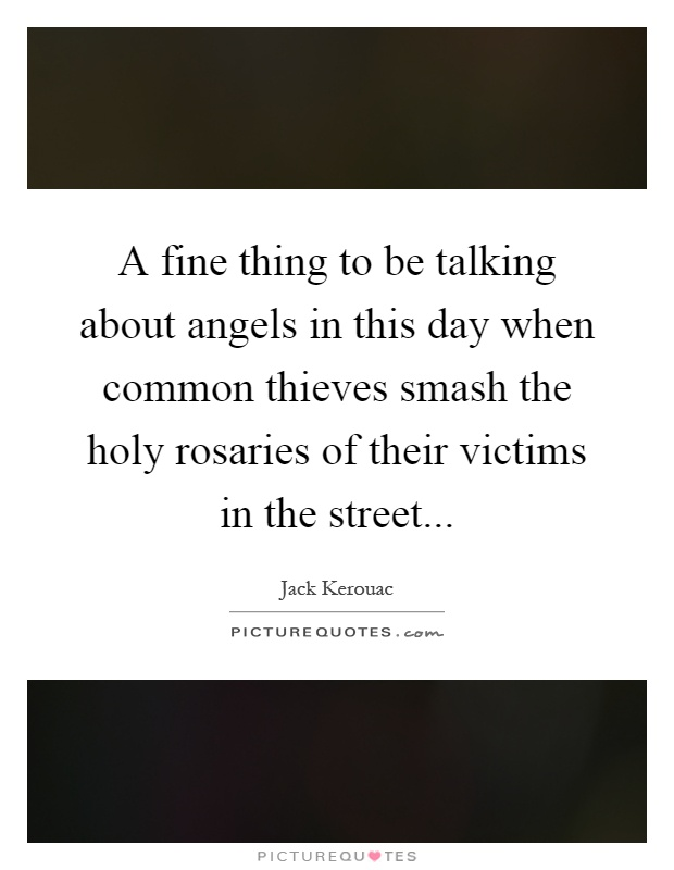 A fine thing to be talking about angels in this day when common thieves smash the holy rosaries of their victims in the street Picture Quote #1