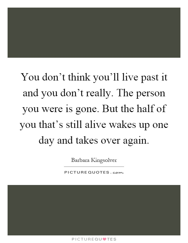 You don't think you'll live past it and you don't really. The person you were is gone. But the half of you that's still alive wakes up one day and takes over again Picture Quote #1