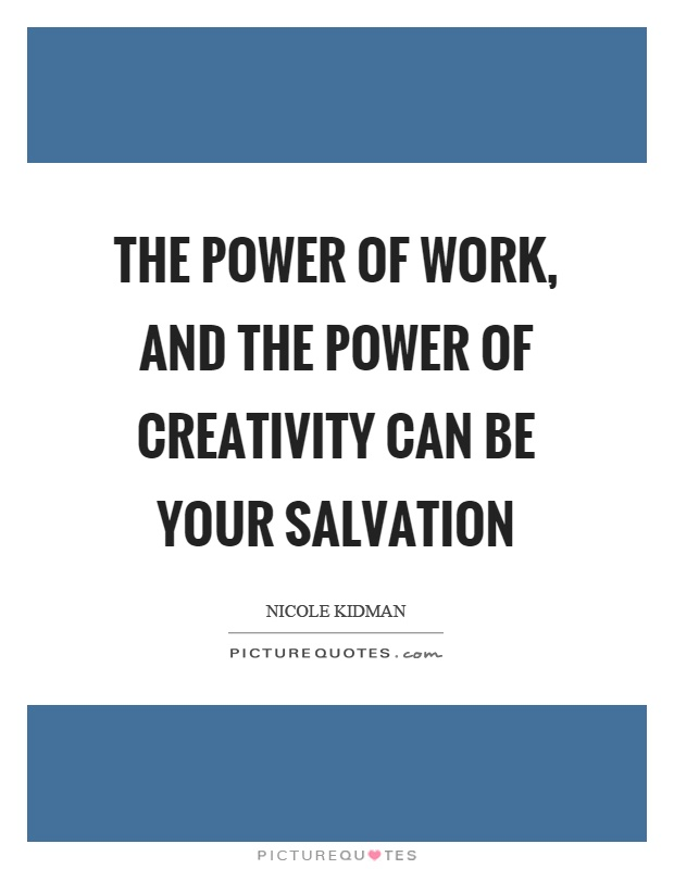 The power of work, and the power of creativity can be your salvation Picture Quote #1