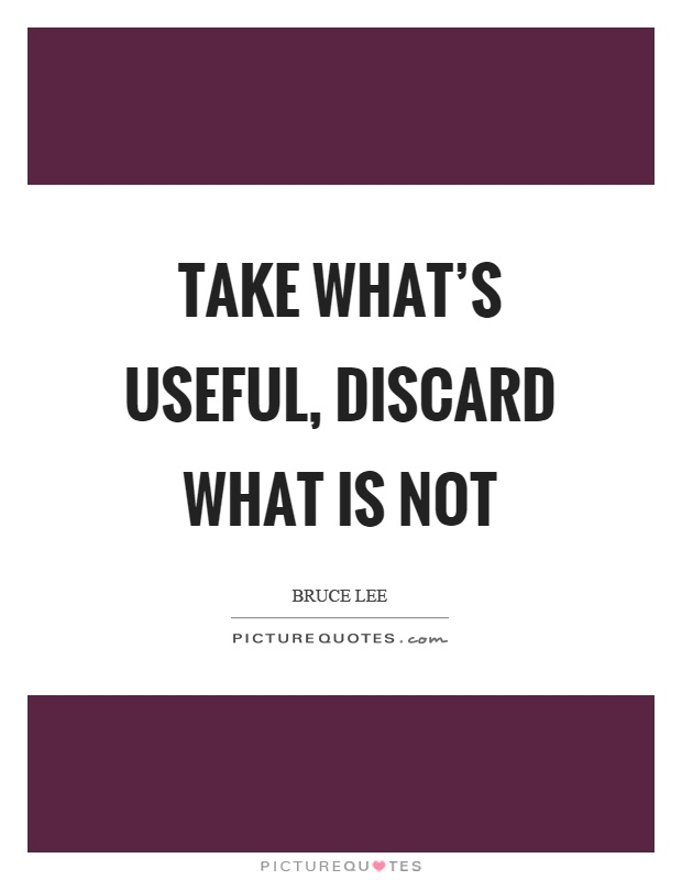 Take what's useful, discard what is not Picture Quote #1