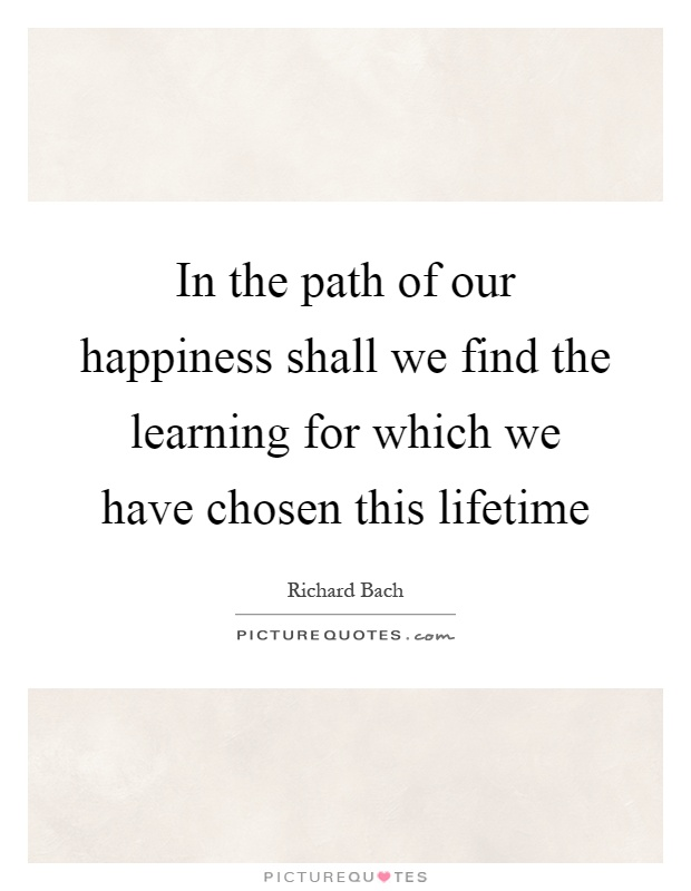 In the path of our happiness shall we find the learning for which we have chosen this lifetime Picture Quote #1
