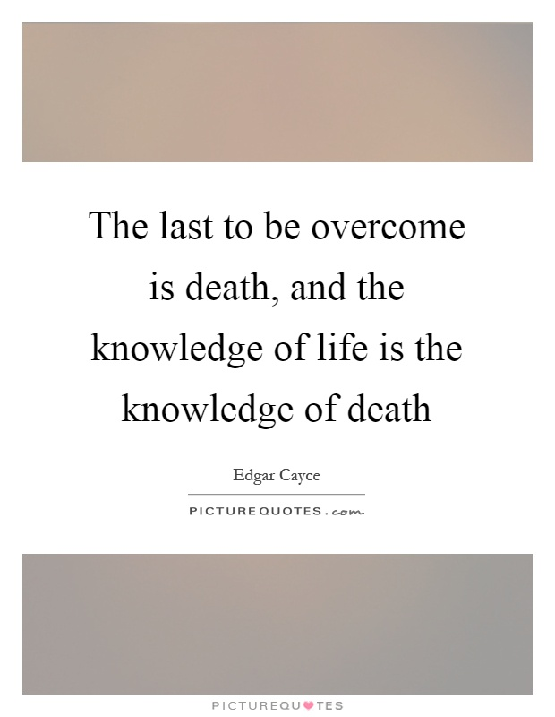 The last to be overcome is death, and the knowledge of life is