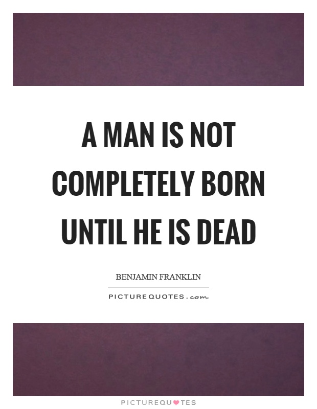 A man is not completely born until he is dead Picture Quote #1