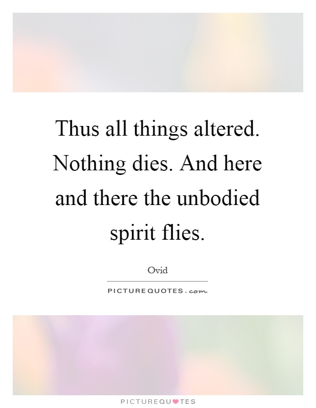 Thus all things altered. Nothing dies. And here and there the unbodied spirit flies Picture Quote #1