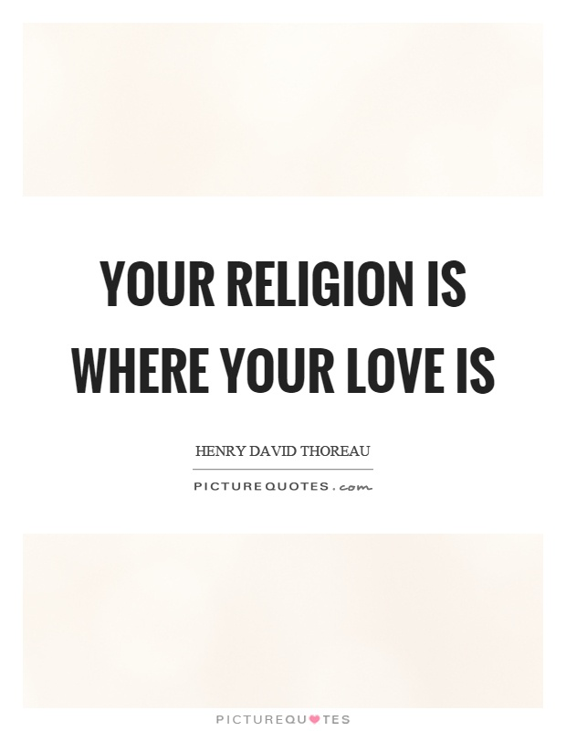 Your religion is where your love is Picture Quote #1