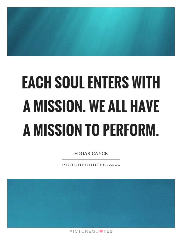Each soul enters with a mission. We all have a mission to perform Picture Quote #1