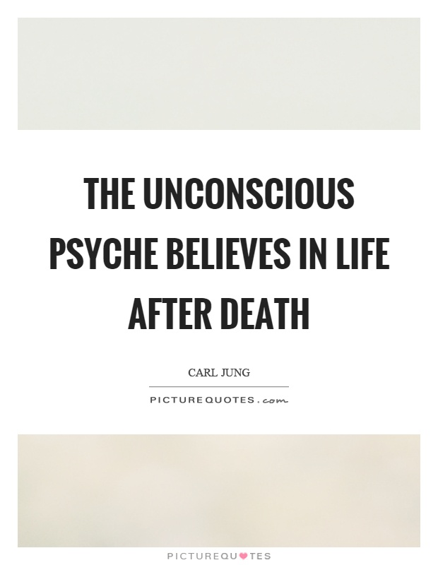 The unconscious psyche believes in life after death Picture Quote #1