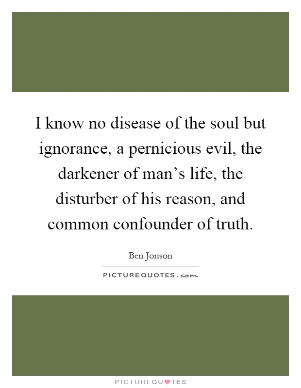 I know no disease of the soul but ignorance, a pernicious evil, the darkener of man's life, the disturber of his reason, and common confounder of truth Picture Quote #1