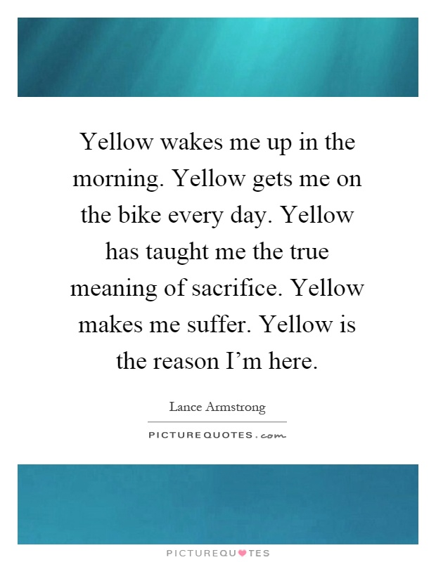 Yellow wakes me up in the morning. Yellow gets me on the bike every day. Yellow has taught me the true meaning of sacrifice. Yellow makes me suffer. Yellow is the reason I'm here Picture Quote #1