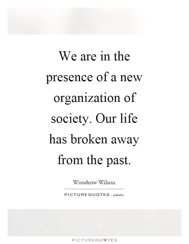 We are in the presence of a new organization of society. Our life has broken away from the past Picture Quote #1
