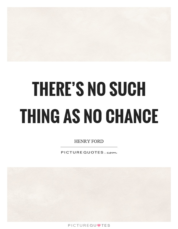 There's no such thing as no chance Picture Quote #1