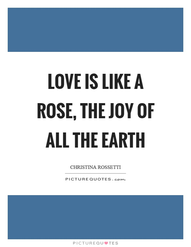 Love is like a rose, the joy of all the earth Picture Quote #1
