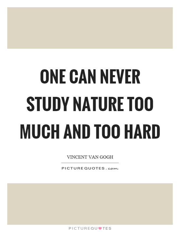 One can never study nature too much and too hard Picture Quote #1