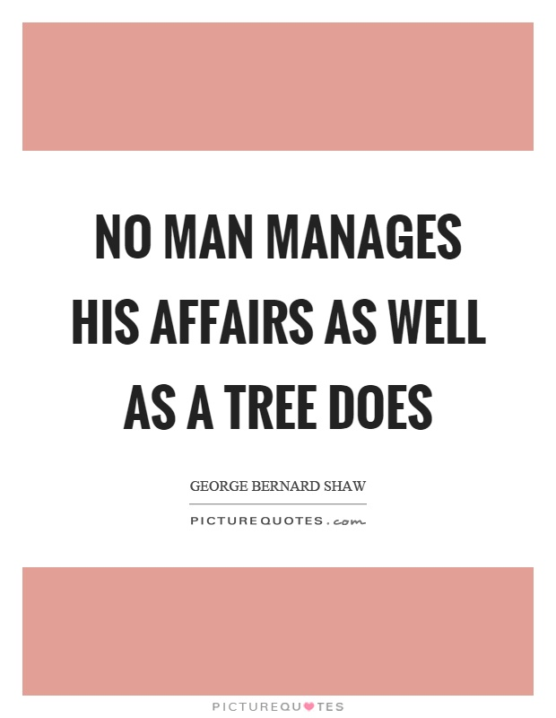 No man manages his affairs as well as a tree does Picture Quote #1