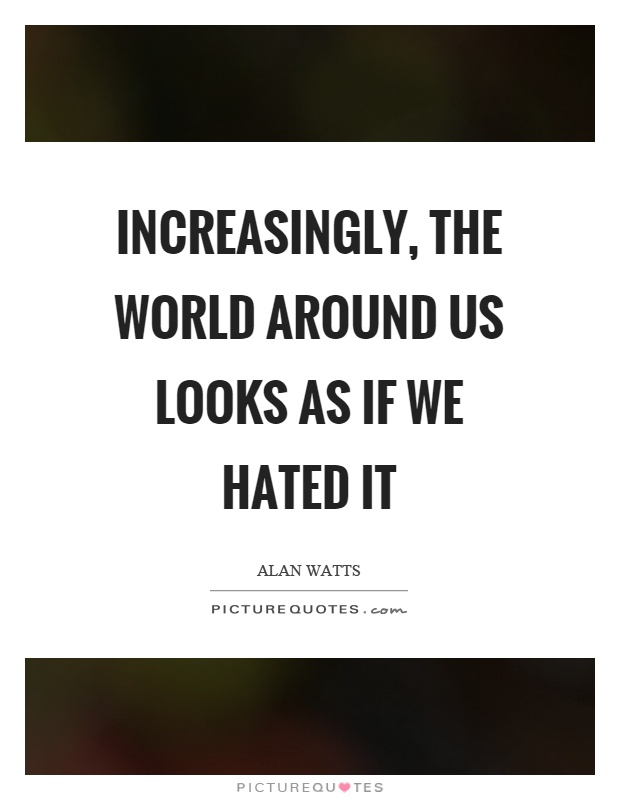 Increasingly, the world around us looks as if we hated it Picture Quote #1