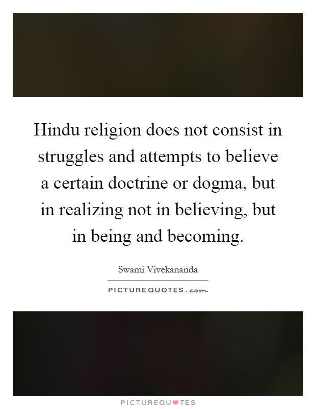 Hindu religion does not consist in struggles and attempts to believe a certain doctrine or dogma, but in realizing not in believing, but in being and becoming Picture Quote #1