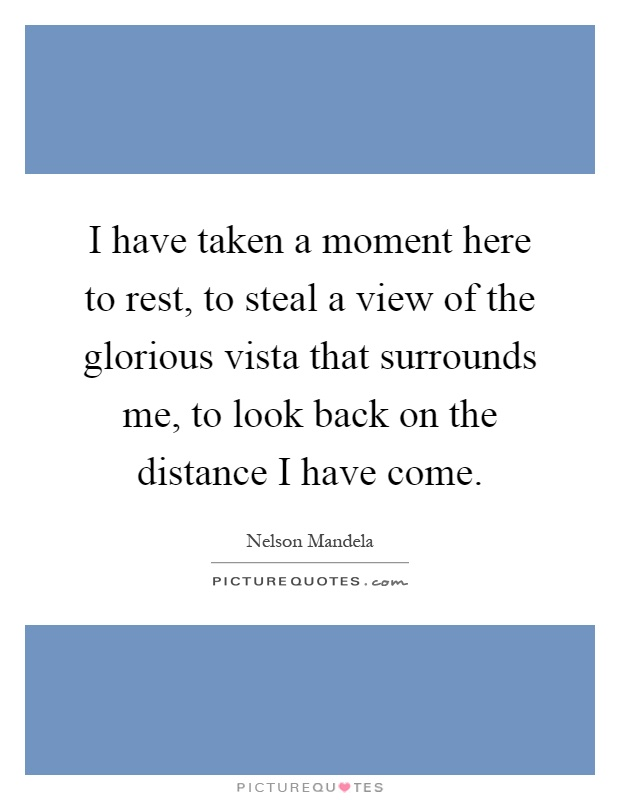 I have taken a moment here to rest, to steal a view of the glorious vista that surrounds me, to look back on the distance I have come Picture Quote #1