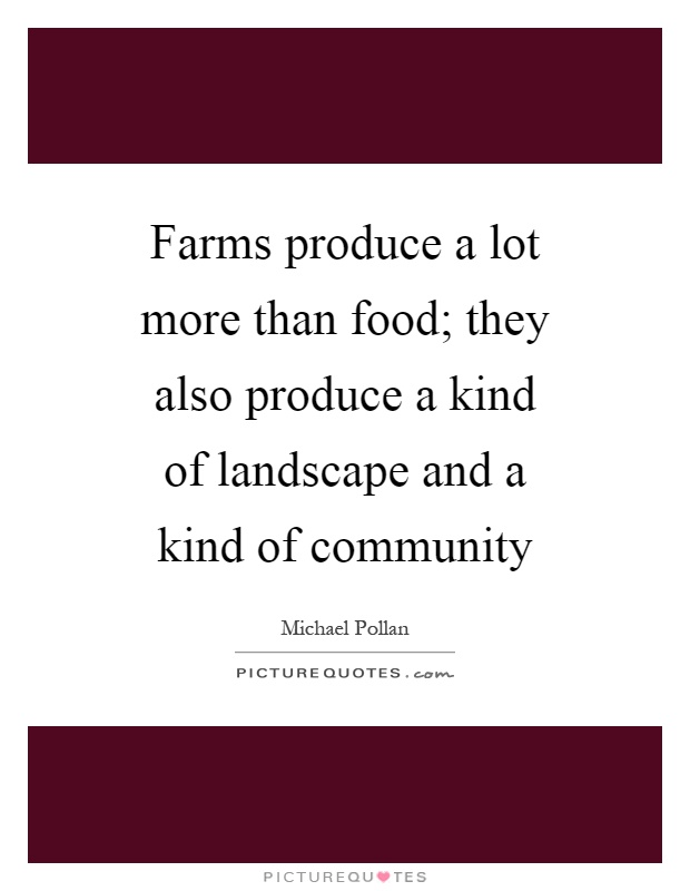 Farms produce a lot more than food; they also produce a kind of landscape and a kind of community Picture Quote #1