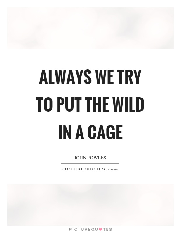 Always we try to put the wild in a cage Picture Quote #1