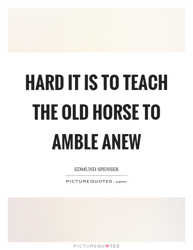 Hard it is to teach the old horse to amble anew Picture Quote #1