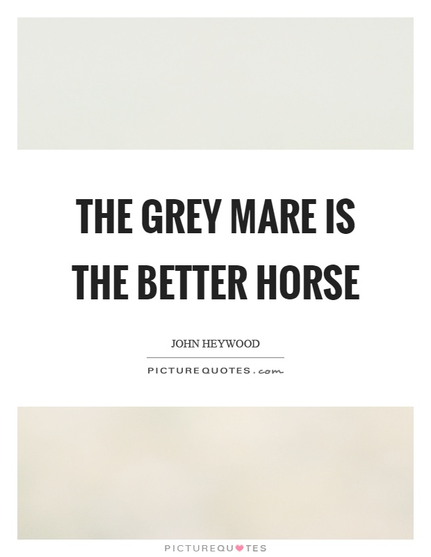 The grey mare is the better horse Picture Quote #1