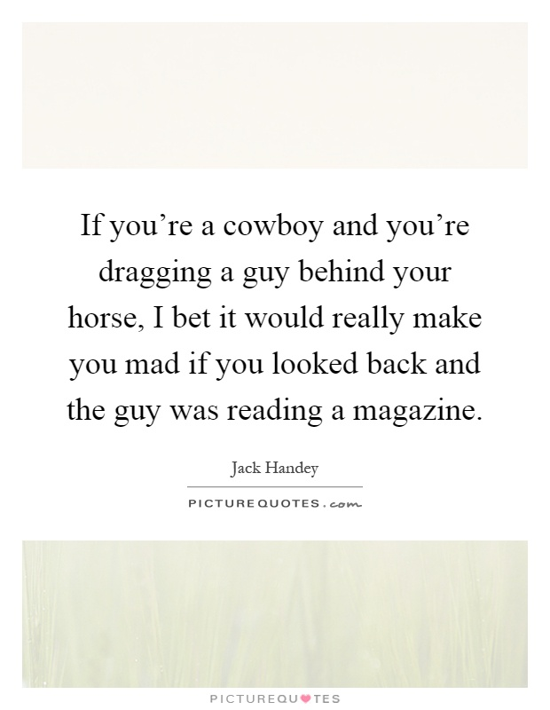 If you're a cowboy and you're dragging a guy behind your horse, I bet it would really make you mad if you looked back and the guy was reading a magazine Picture Quote #1